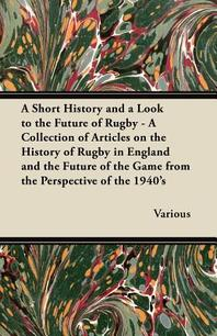 A Short History and a Look to the Future of Rugby - A Collection of Articles on the History of Rugby in England and the Future of the Game from the