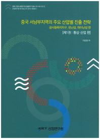 중국 서남부지역의 주요 산업별 진출전략. 1: 통상, 산업편(경제·인문사회연구회 협동연구 총서 16-50-01(