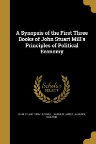 A Synopsis of the First Three Books of John Stuart Mill's Principles of Political Economy