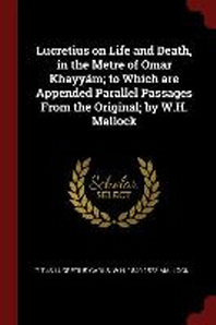 Lucretius on Life and Death, in the Metre of Omar Khayyam; To Which Are Appended Parallel Passages from the Original; By W.H. Mallock