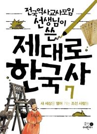 제대로 한국사. 7: 새 세상을 열어 가는 조선 사람들(전국역사교사모임 선생님이 쓴)(2판)