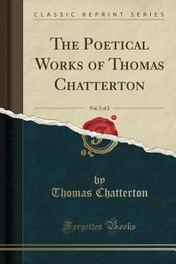 The Poetical Works of Thomas Chatterton, Vol. 2 of 2 (Classic Reprint)