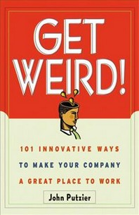 'Get Weird : 101 Innovative Ways to Make Your Company a Great Place to Work