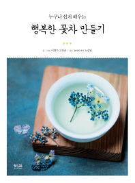 행복한 꽃차 만들기(누구나 쉽게 배우는)