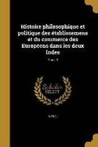 [해외]Histoire Philosophique Et Politique Des Etablissemens Et Du Commerce Des Europeens Dans Les Deux Indes; Tome 5 (Paperback)