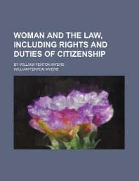 Woman and the Law, Including Rights and Duties of Citizenship; By William Fenton Myers