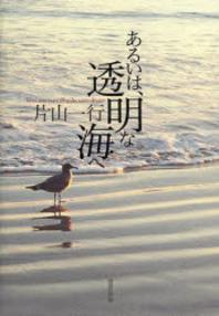 あるいは,透明な海へ 片山一行詩集
