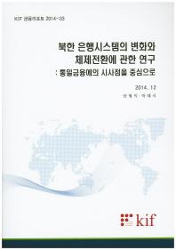 북한 은행시스템의 변화와 체제전환에 관한 연구: 통일금융에의 시사점을 중심으로(KIF 금융리포트 2014-03