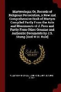 Martyrologia; Or, Records of Religious Persecution, a New and Comprehensive Book of Martyrs Compiled Partly from the Acts and Monuments of J. Foxe and