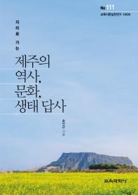 제주의 역사, 문화, 생태 답사(지리로 가는)(교육이론실천연구 시리즈 111)