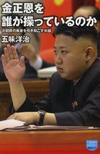 [해외]金正恩を誰が操っているのか 北朝鮮の暴走を引き起こす元凶