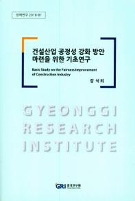 건설산업 공정성 강화 방안 마련을 위한 기초연구(정책연구 2018-81)