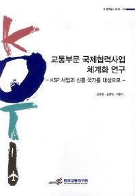 교통부문 국제협력사업 체계화 연구: KSP 사업과 신흥 국가를 대상으로(연구총서 2013-12)