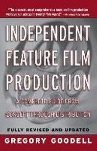 Independent Feature Film Production : A Complete Guide from Concept Through Distribution