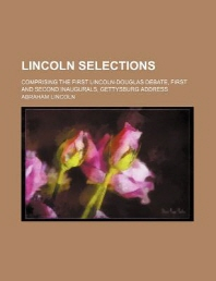 Lincoln Selections; Comprising the First Lincoln-Douglas Debate, First and Second Inaugurals, Gettysburg Address