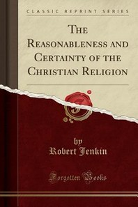 The Reasonableness and Certainty of the Christian Religion (Classic Reprint)