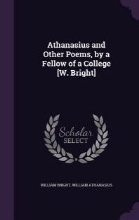 Athanasius and Other Poems, by a Fellow of a College [W. Bright]