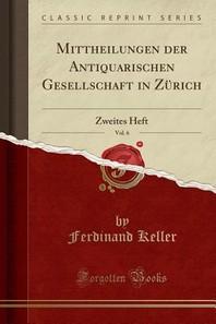 Mittheilungen Der Antiquarischen Gesellschaft in Zurich, Vol. 6