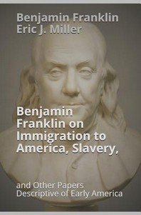 Benjamin Franklin on Immigration to America, Slavery, and Other Papers Descriptive of Early America