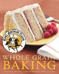 King Arthur Flour Whole Grain Baking : Delicious Recipes Using Nutritious Whole Grains