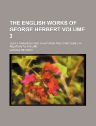 The English Works of George Herbert; Newly Arranged and Annotated and Considered in Relation to His Life Volume 3
