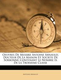 Oeuvres De Messire Antoine Arnauld, Docteur De La Maison Et Societe De Sorbonne
