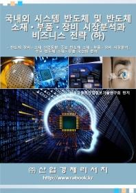 국내외 시스템 반도체 및 반도체 소재 부품 장비 시장분석과 비즈니스 전략(하)