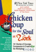 Chicken Soup for the Soul at Work : 101 Stories of Courage, Compassion