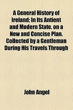 A   General History of Ireland; In Its Antient and Modern State. on a New and Concise Plan. Collected by a Gentleman During His Travels Through the Pr