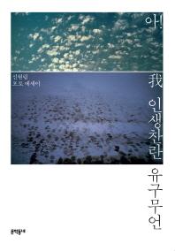 아! 인생찬란 유구무언 /새책수준  ☞ 서고위치:GQ 3
