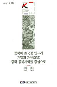 동북아 초국경 인프라 개발과 재원조달: 중국 동북지역을 중심으로(연구자료 16-09)