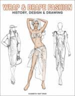Wrap & Drape Fashion : History, Design & Drawing
