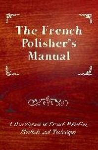 The French Polisher's Manual - A Description of French Polishing Methods and Technique