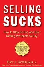 Selling Sucks : How to Stop Selling and Start Getting Prospects to Buy!