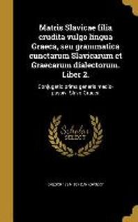 [해외]Matris Slavicae Filia Erudita Vulgo Lingua Graeca, Seu Grammatica Cunctarum Slavicarum Et Graecarum Dialectorum. Liber 2. (Hardcover)