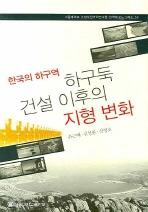 하구둑 건설 이후의 지형 변화(한국의 하구역)(서울대학교 규장각한국학연구원 한국학 모노그래프 50)