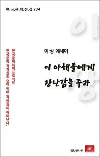 이상 에세이 이 아해들에게 장난감을 주라(한국문학전집 234)