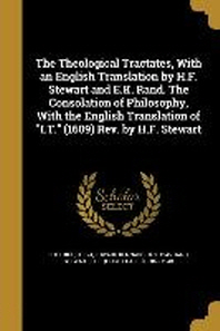 The Theological Tractates, with an English Translation by H.F. Stewart and E.K. Rand. the Consolation of Philosophy, with the English Translation of I