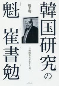 韓國硏究の魁崔書勉 日韓關係史を生きた男