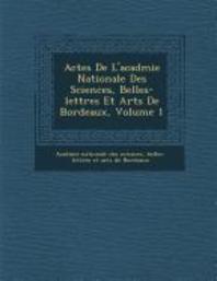 Actes de l'Acad�mie Nationale Des Sciences, Belles-Lettres Et Arts de Bordeaux, Volume 1