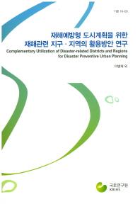 재해예방형 도시계획을 위한 재해관련 지구 지역의 활용방안 연구(기본 16-3)