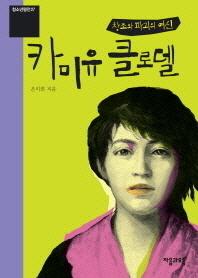 창조와 파괴의 여신 카미유 클로델(개정판)(청소년평전 27)