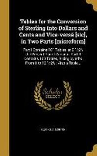 [해외]Tables for the Conversion of Sterling Into Dollars and Cents and Vice-Versa [Sic], in Two Parts [Microform] (Hardcover)