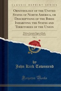Ornithology of the United States of North America, or Descriptions of the Birds Inhabiting the States and Territories of the Union, Vol. 1