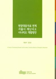 현장대응자료 연계 서울시 재난사고 시나리오 개발방안(2016)