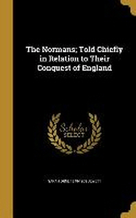 The Normans; Told Chiefly in Relation to Their Conquest of England