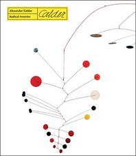 Alexander Calder. Radical Inventor