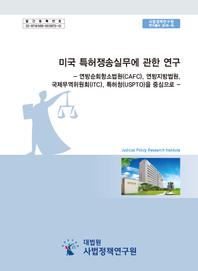 미국 특허쟁송실무에 관한 연구 - 연방순회항소법원(CAFC), 연방지방법원, 국제무역위원회(ITC), 특허청(USPTO)을 중심으로 -