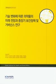 기술 변화에 따른 의약품의 미래 저망과 중장기 보건정책 및 거버넌스 연구(연구보고서 2019-4)