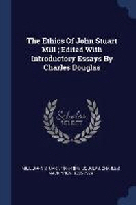The Ethics of John Stuart Mill; Edited with Introductory Essays by Charles Douglas